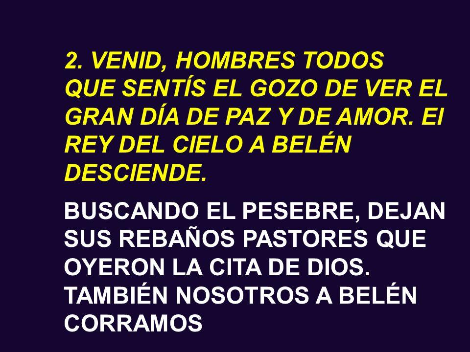 1. VENID, HOMBRES TODOS QUE SENTÍS EL GOZO DE VER EL GRAN DÍA DE PAZ Y DE AMOR. El REY DEL CIELO A BELÉN DESCIENDE. POSTRÉMONOS HUMILDES DELANTE DEL D