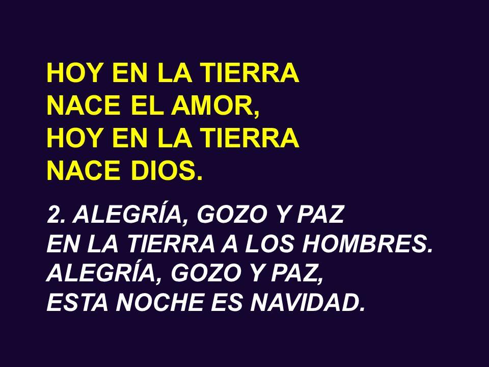 HOY EN LA TIERRA NACE EL AMOR, HOY EN LA TIERRA NACE DIOS. 1. ALEGRÍA, PAZ Y AMOR, EN LA TIERRA A LOS HOMBRES. ALEGRÍA, PAZ Y AMOR, ESTA NOCHE NACE DI