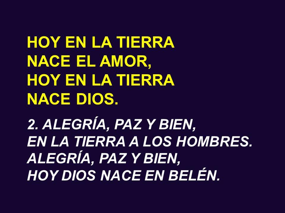 HOY EN LA TIERRA NACE EL AMOR, HOY EN LA TIERRA NACE DIOS. 2. ALEGRÍA, GOZO Y PAZ EN LA TIERRA A LOS HOMBRES. ALEGRÍA, GOZO Y PAZ, ESTA NOCHE ES NAVID