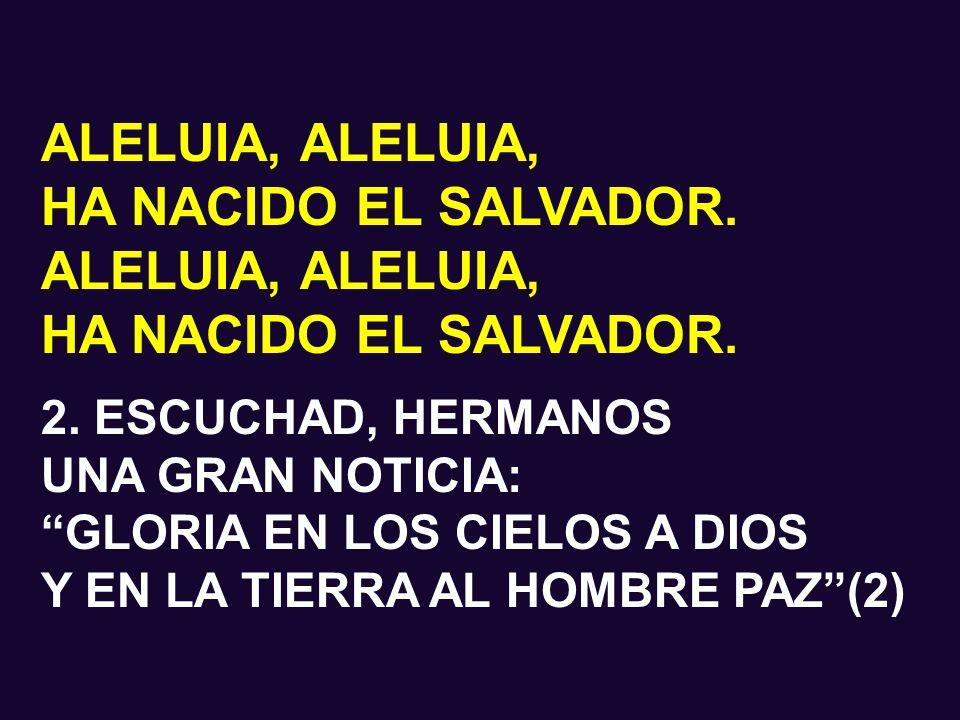 ALELUIA, HA NACIDO EL SALVADOR. ALELUIA, HA NACIDO EL SALVADOR. 1. ESCUCHAD, HERMANOS UNA GRAN NOTICIA: HOY EN BELÉN DE JUDÁ OS HA NACIDO EL SALVADOR(