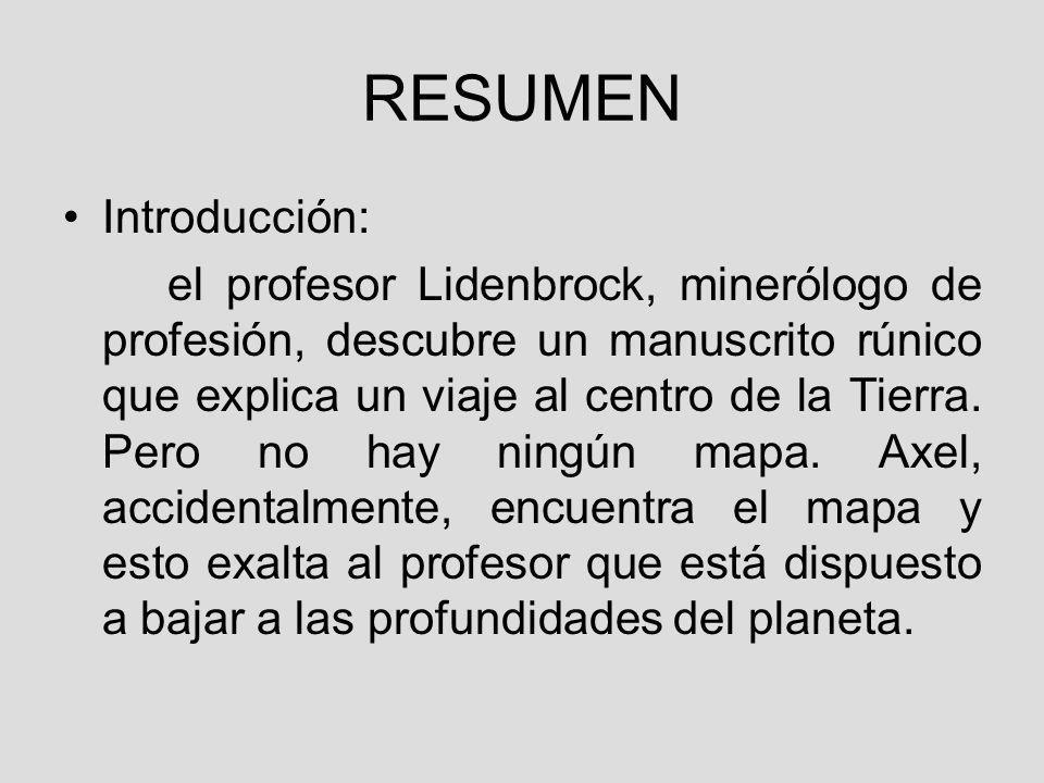 RESUMEN Introducción: el profesor Lidenbrock, minerólogo de profesión, descubre un manuscrito rúnico que explica un viaje al centro de la Tierra.