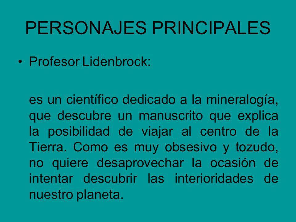 PERSONAJES PRINCIPALES Profesor Lidenbrock: es un científico dedicado a la mineralogía, que descubre un manuscrito que explica la posibilidad de viajar al centro de la Tierra.