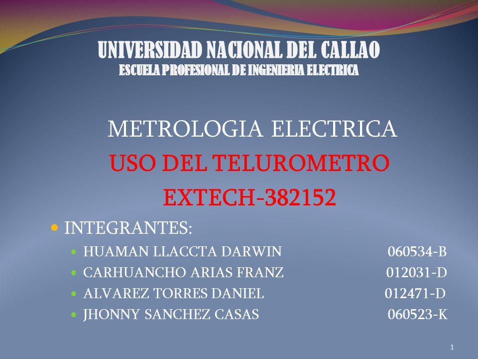 UNIVERSIDAD NACIONAL DEL CALLAO ESCUELA PROFESIONAL DE INGENIERIA ELECTRICA METROLOGIA ELECTRICA USO DEL TELUROMETRO EXTECH-382152 INTEGRANTES: HUAMAN LLACCTA DARWIN 060534-B CARHUANCHO ARIAS FRANZ 012031-D ALVAREZ TORRES DANIEL 012471-D JHONNY SANCHEZ CASAS 060523-K 1