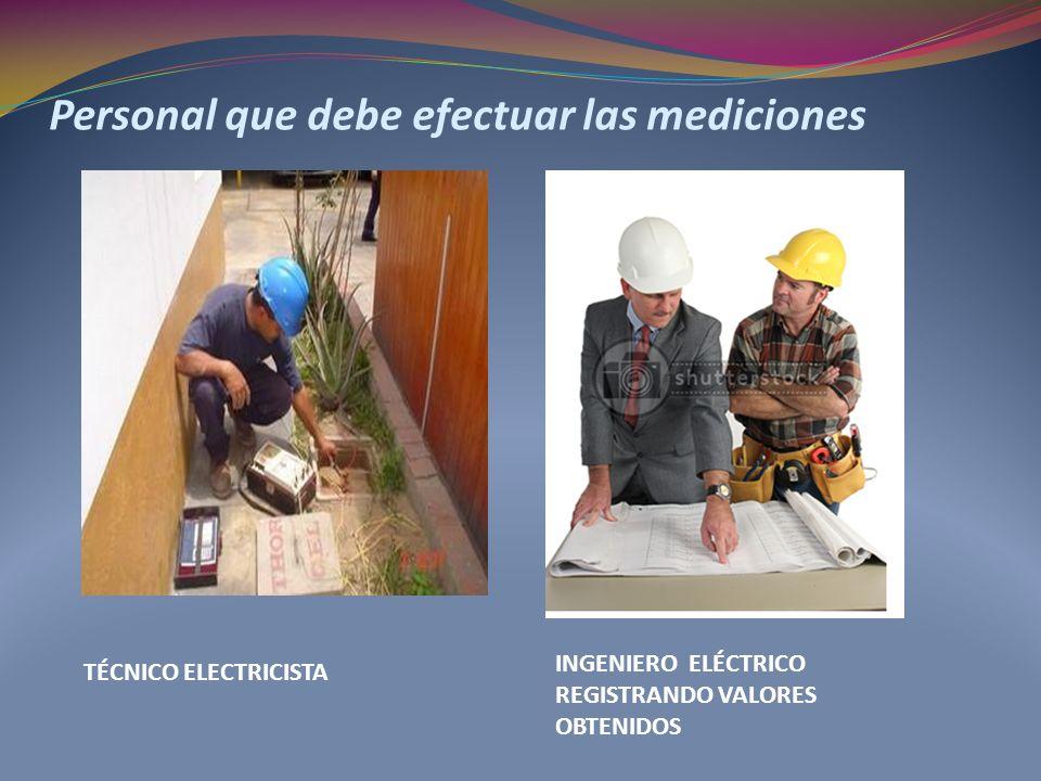 Personal que debe efectuar las mediciones TÉCNICO ELECTRICISTA INGENIERO ELÉCTRICO REGISTRANDO VALORES OBTENIDOS