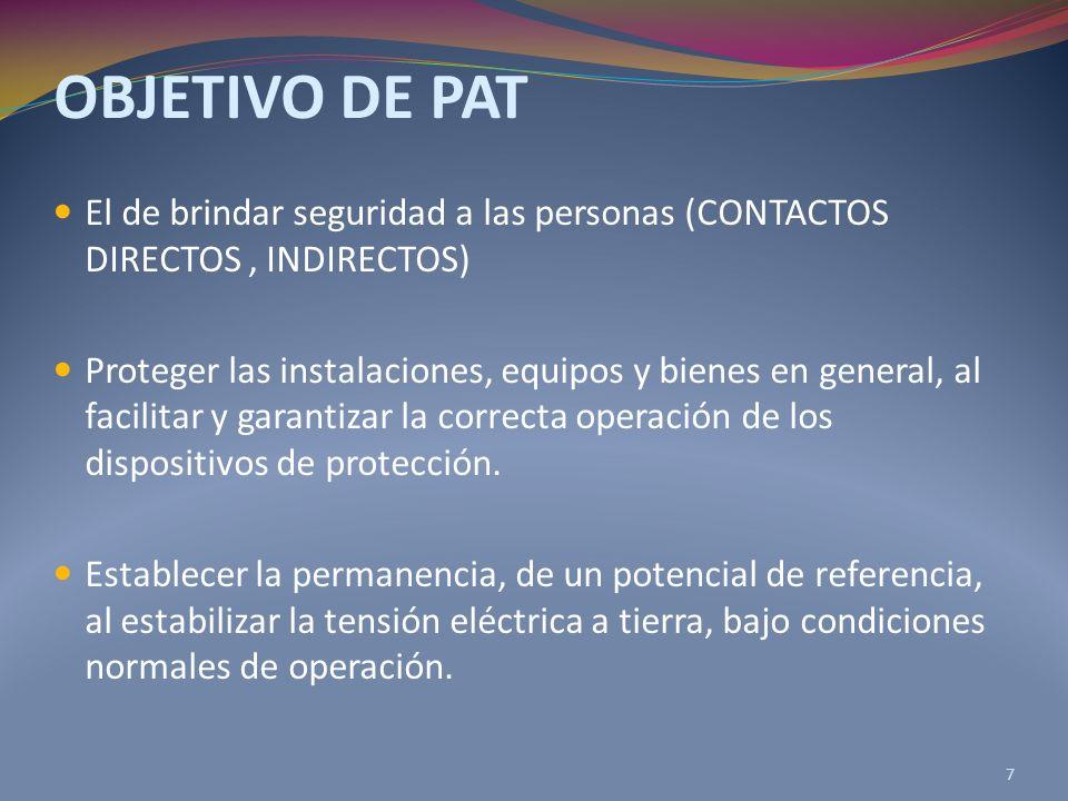 OBJETIVO DE PAT El de brindar seguridad a las personas (CONTACTOS DIRECTOS, INDIRECTOS) Proteger las instalaciones, equipos y bienes en general, al facilitar y garantizar la correcta operación de los dispositivos de protección.