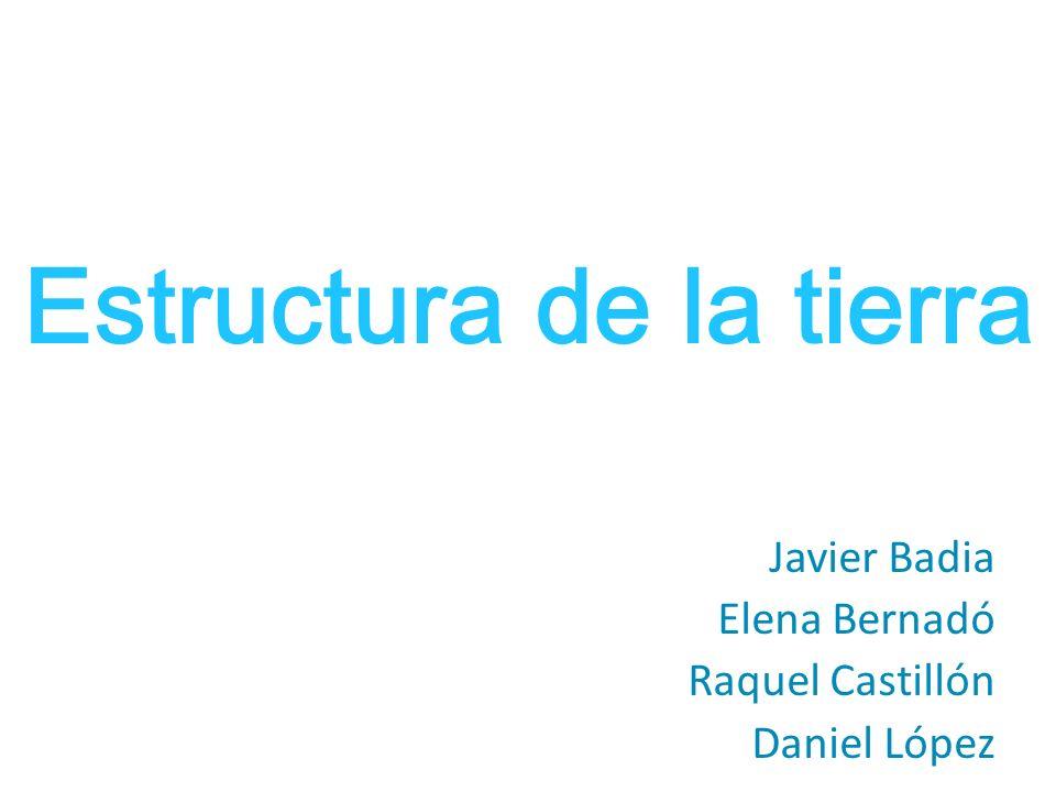 Estructura de la tierra Javier Badia Elena Bernadó Raquel Castillón Daniel López