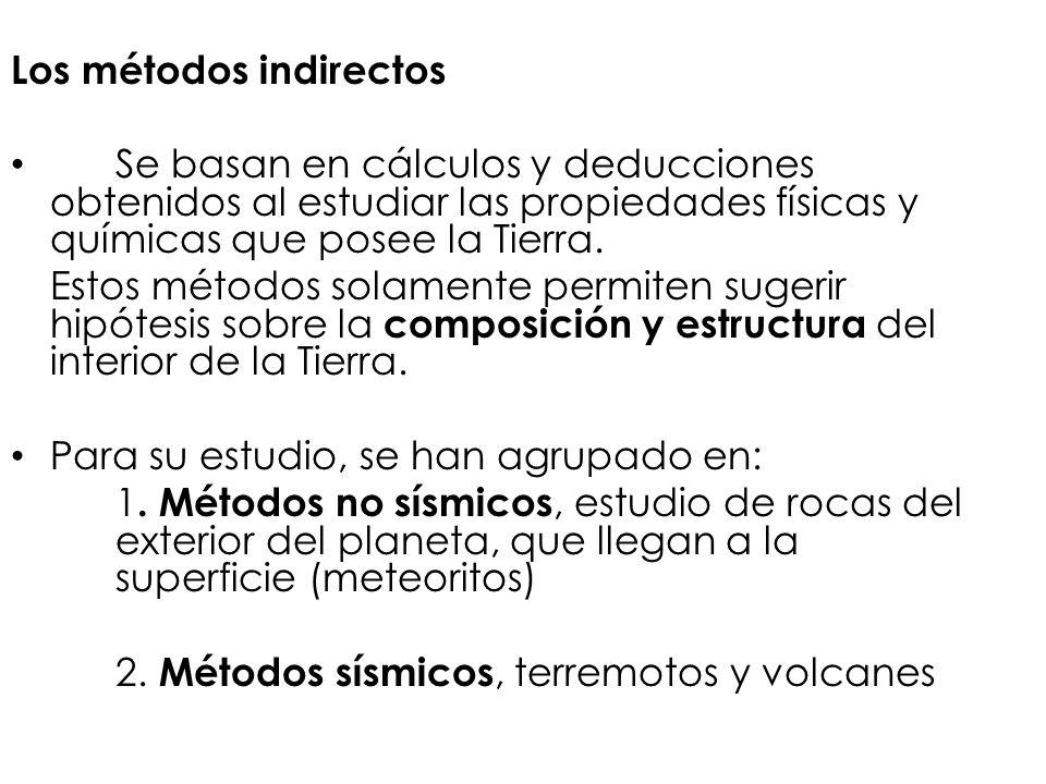 Los métodos indirectos Se basan en cálculos y deducciones obtenidos al estudiar las propiedades físicas y químicas que posee la Tierra. Estos métodos