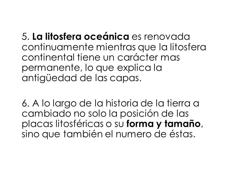 5. La litosfera oceánica es renovada continuamente mientras que la litosfera continental tiene un carácter mas permanente, lo que explica la antigüeda