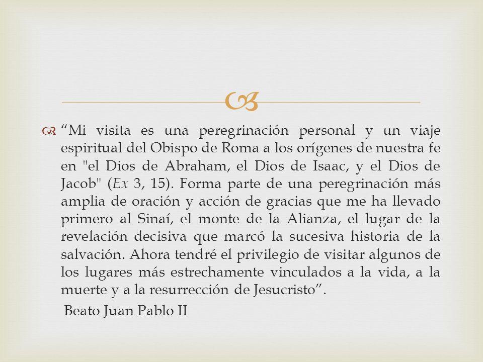 Mi visita es una peregrinación personal y un viaje espiritual del Obispo de Roma a los orígenes de nuestra fe en el Dios de Abraham, el Dios de Isaac, y el Dios de Jacob ( Ex 3, 15).