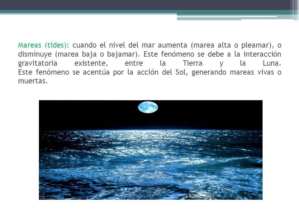 Mareas (tides): cuando el nivel del mar aumenta (marea alta o pleamar), o disminuye (marea baja o bajamar). Este fenómeno se debe a la interacción gra