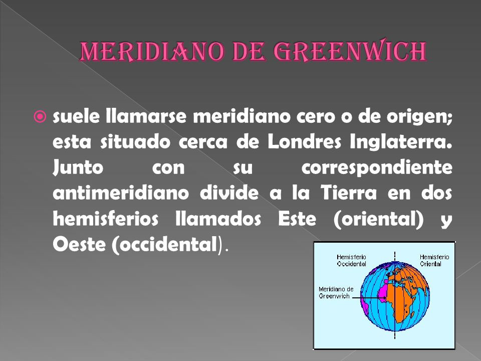 suele llamarse meridiano cero o de origen; esta situado cerca de Londres Inglaterra.