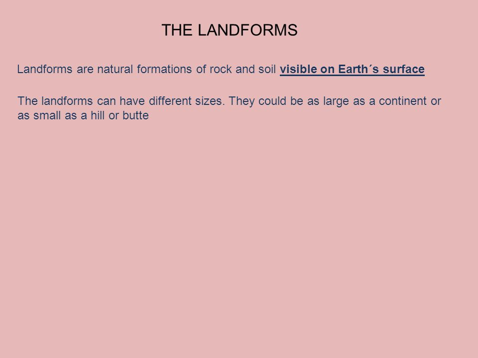 THE LANDFORMS Landforms are natural formations of rock and soil visible on Earth´s surface The landforms can have different sizes. They could be as la