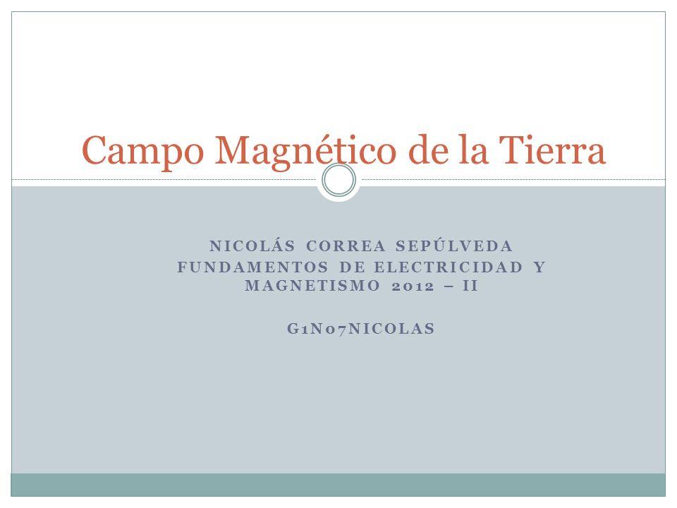 NICOLÁS CORREA SEPÚLVEDA FUNDAMENTOS DE ELECTRICIDAD Y MAGNETISMO 2012 – II G1N07NICOLAS Campo Magnético de la Tierra