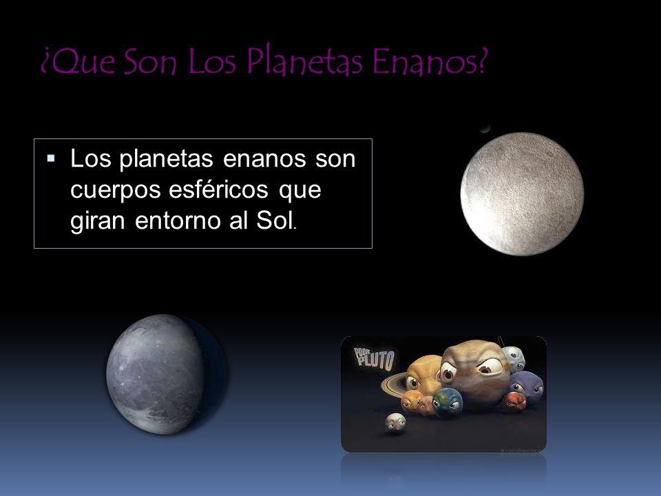 ¿Que Son Los Planetas Enanos? Los planetas enanos son cuerpos esféricos que giran entorno al Sol.