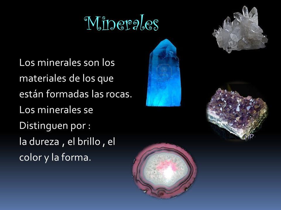Minerales Los minerales son los materiales de los que están formadas las rocas. Los minerales se Distinguen por : la dureza, el brillo, el color y la