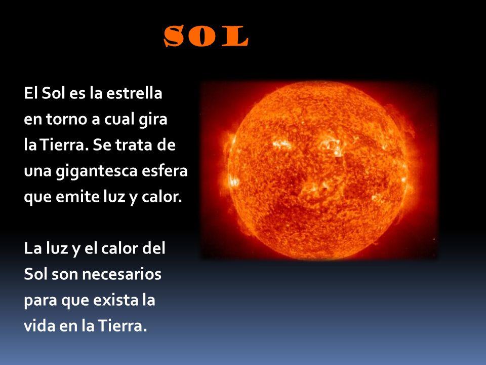 SOL El Sol es la estrella en torno a cual gira la Tierra. Se trata de una gigantesca esfera que emite luz y calor. La luz y el calor del Sol son neces