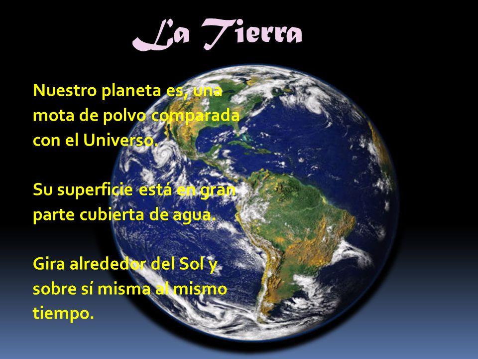 La Tierra Nuestro planeta es, una mota de polvo comparada con el Universo. Su superficie está en gran parte cubierta de agua. Gira alrededor del Sol y