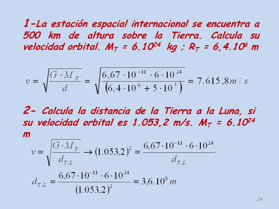 24 1- La estación espacial internacional se encuentra a 500 km de altura sobre la Tierra. Calcula su velocidad orbital. M T = 6.10 24 kg ; R T = 6,4.1