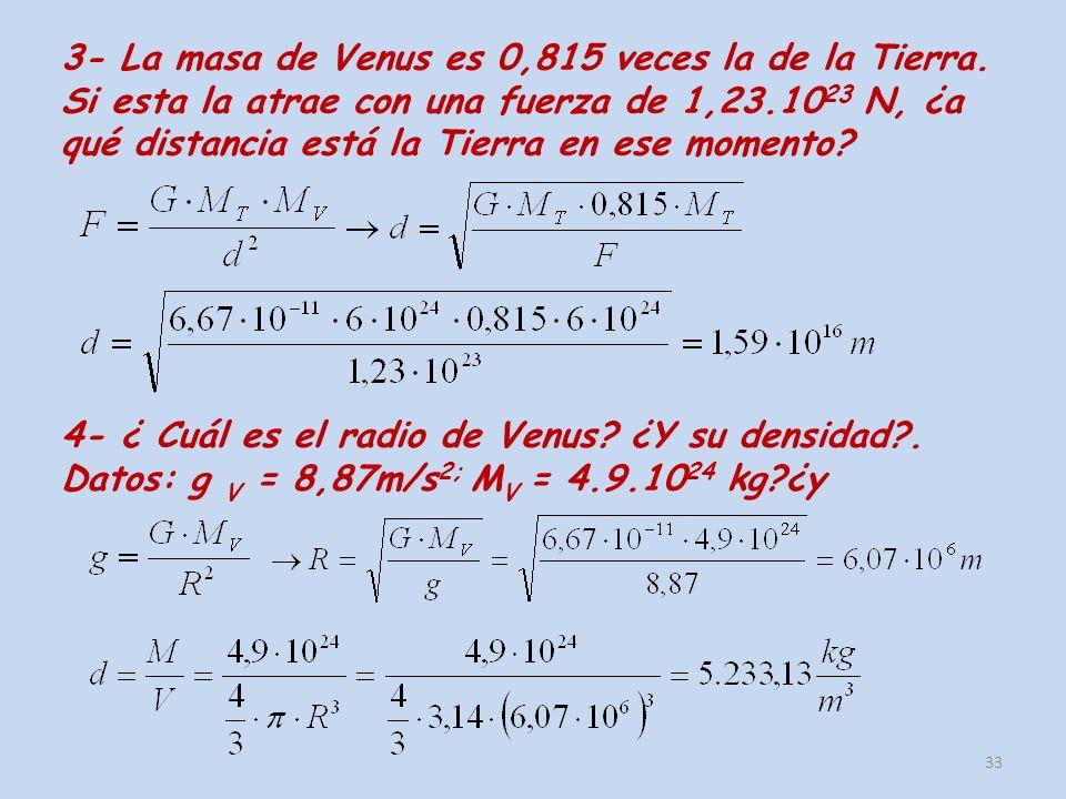 3- La masa de Venus es 0,815 veces la de la Tierra. Si esta la atrae con una fuerza de 1,23.10 23 N, ¿a qué distancia está la Tierra en ese momento? 3