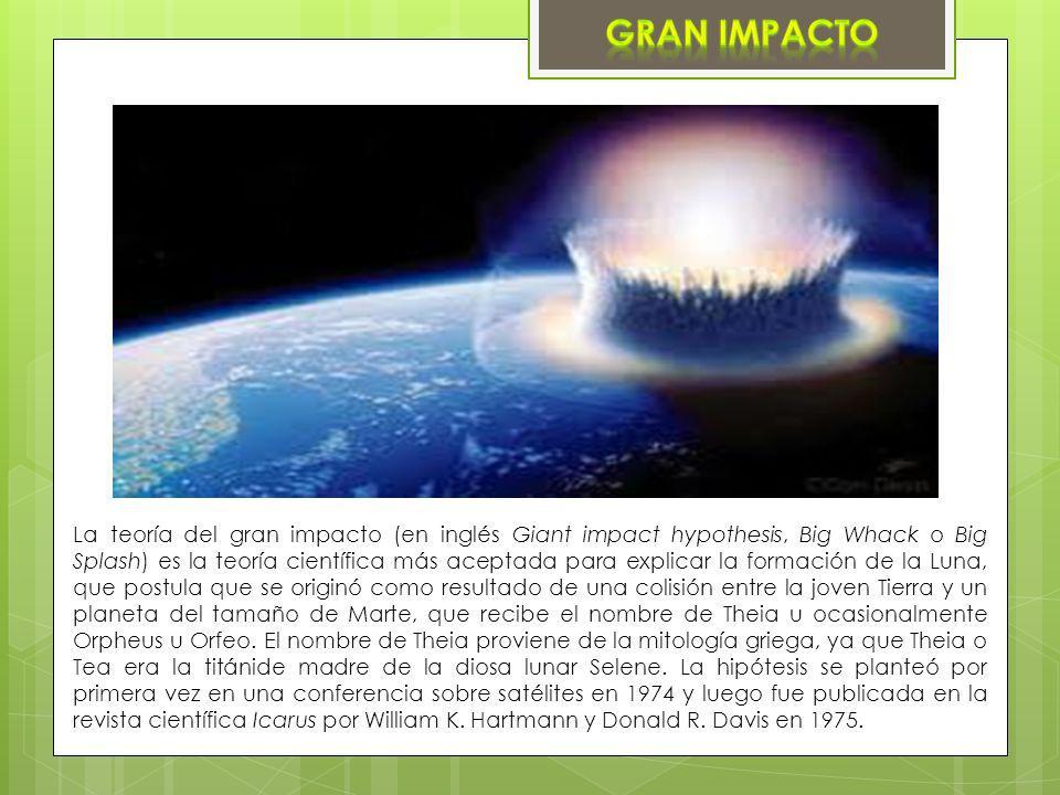 La teoría del gran impacto (en inglés Giant impact hypothesis, Big Whack o Big Splash) es la teoría científica más aceptada para explicar la formación