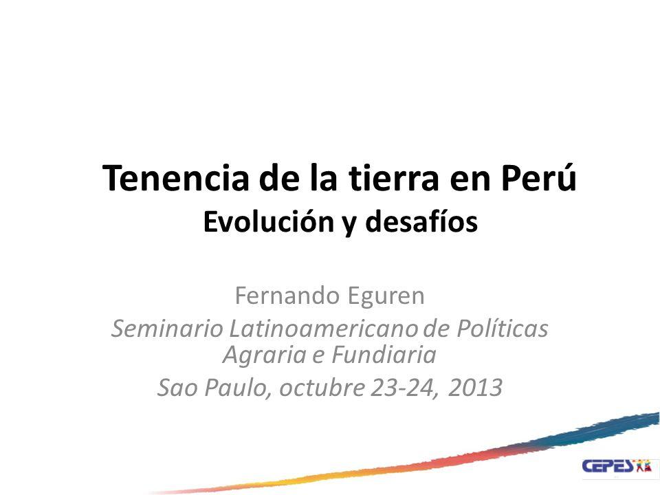 Tenencia de la tierra en Perú Evolución y desafíos Fernando Eguren Seminario Latinoamericano de Políticas Agraria e Fundiaria Sao Paulo, octubre 23-24