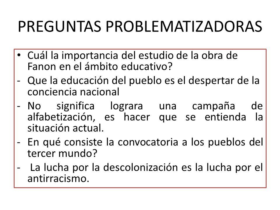 PREGUNTAS PROBLEMATIZADORAS Cuál la importancia del estudio de la obra de Fanon en el ámbito educativo.