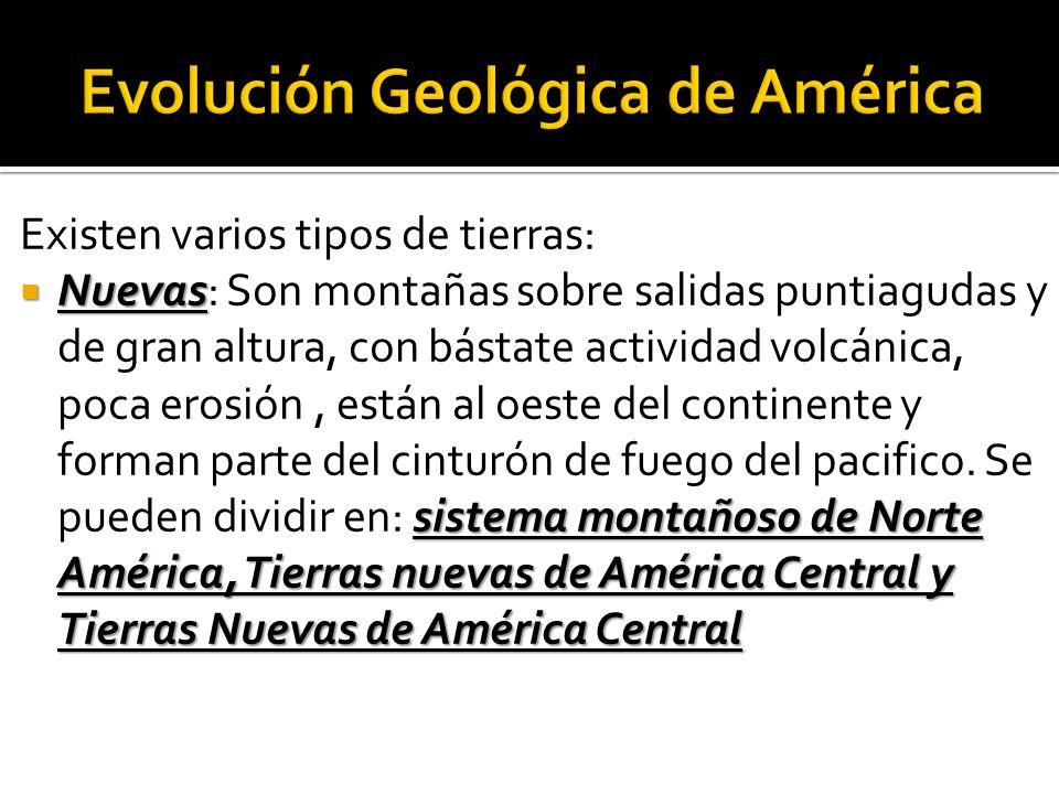 Existen varios tipos de tierras: Nuevas sistema montañoso de Norte América, Tierras nuevas de América Central y Tierras Nuevas de América Central Nuevas: Son montañas sobre salidas puntiagudas y de gran altura, con bástate actividad volcánica, poca erosión, están al oeste del continente y forman parte del cinturón de fuego del pacifico.