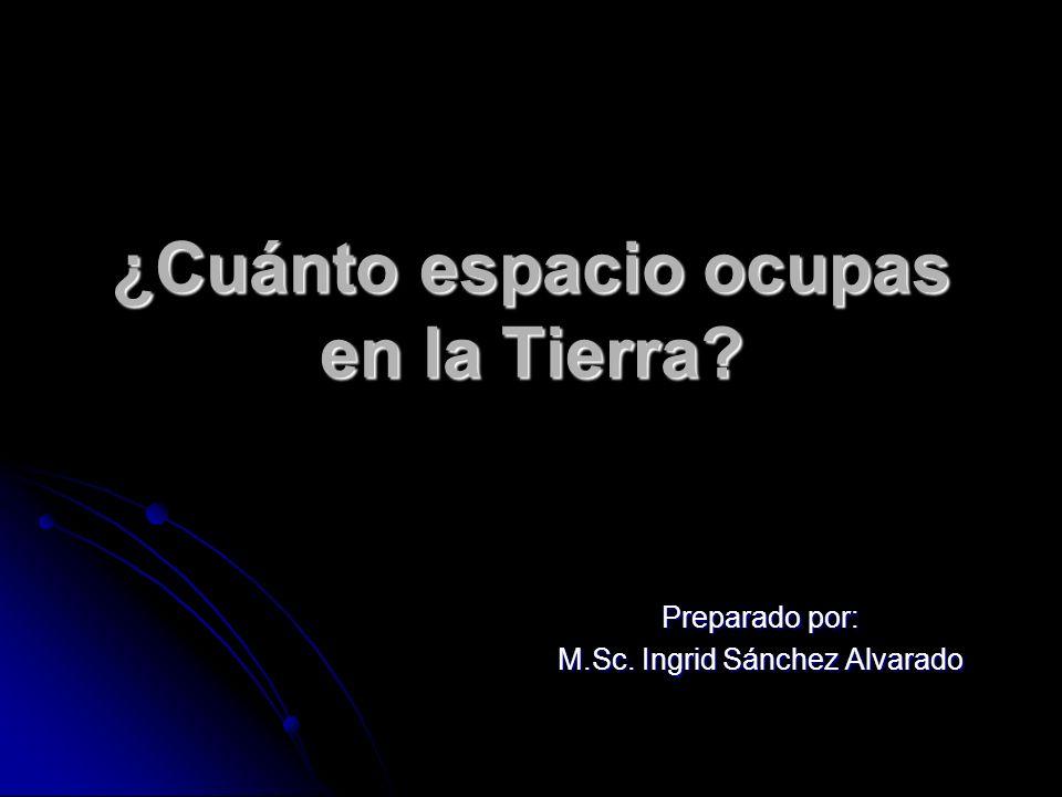 ¿Cuánto espacio ocupas en la Tierra? Preparado por: M.Sc. Ingrid Sánchez Alvarado