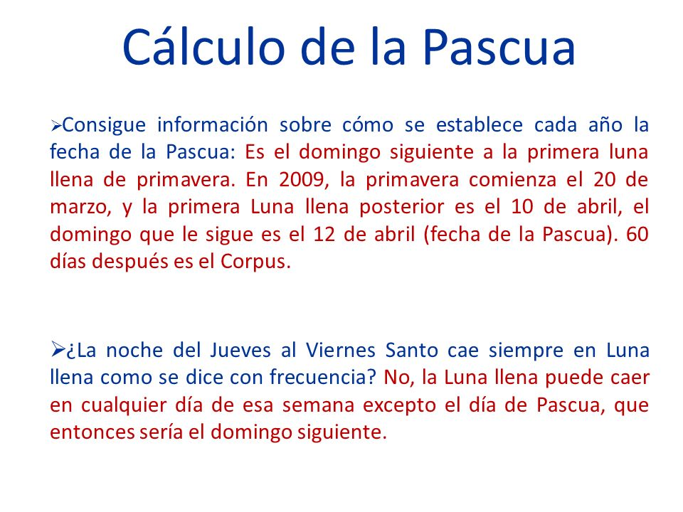 Cálculo de la Pascua Consigue información sobre cómo se establece cada año la fecha de la Pascua: Es el domingo siguiente a la primera luna llena de primavera.