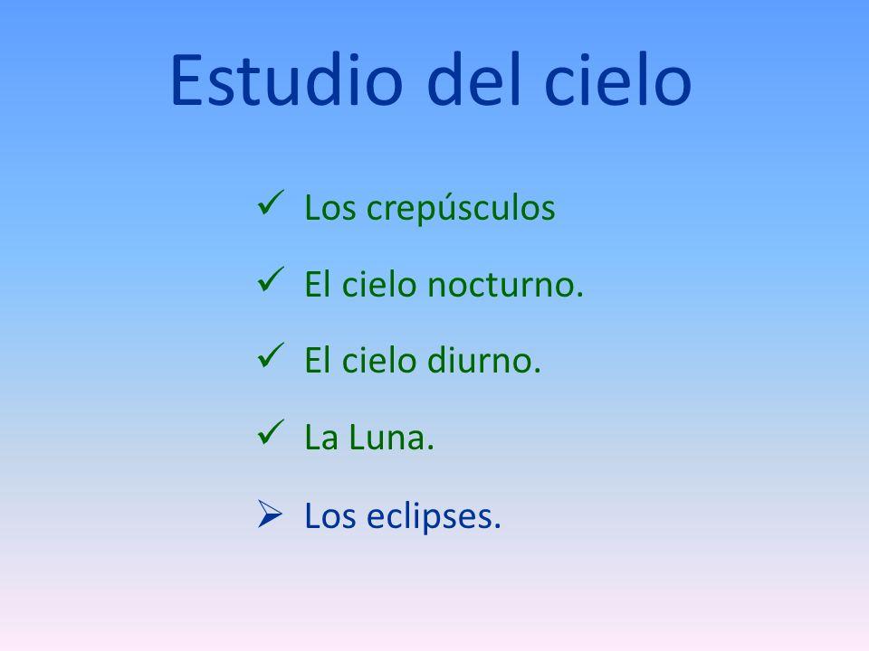 Estudio del cielo Los crepúsculos El cielo nocturno. El cielo diurno. La Luna. Los eclipses.