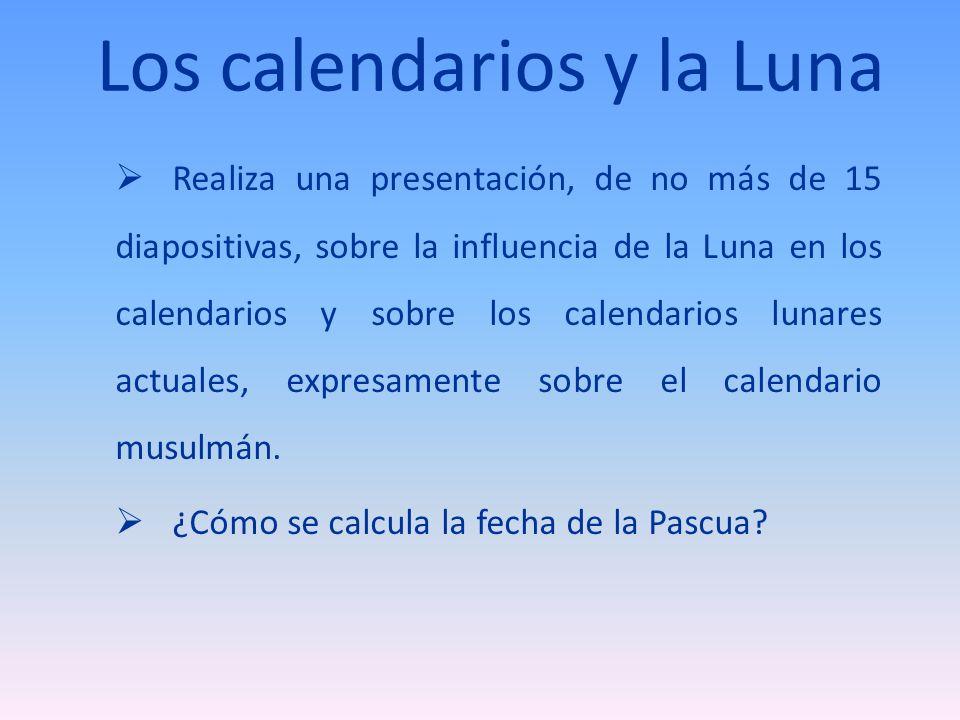 Los calendarios y la Luna Realiza una presentación, de no más de 15 diapositivas, sobre la influencia de la Luna en los calendarios y sobre los calendarios lunares actuales, expresamente sobre el calendario musulmán.
