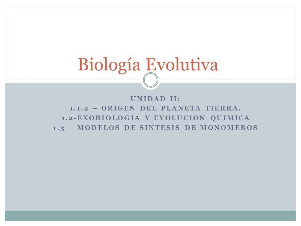 UNIDAD II: 1.1.2 – ORIGEN DEL PLANETA TIERRA. 1.2-EXOBIOLOGIA Y EVOLUCION QUIMICA 1.3 – MODELOS DE SINTESIS DE MONOMEROS Biología Evolutiva