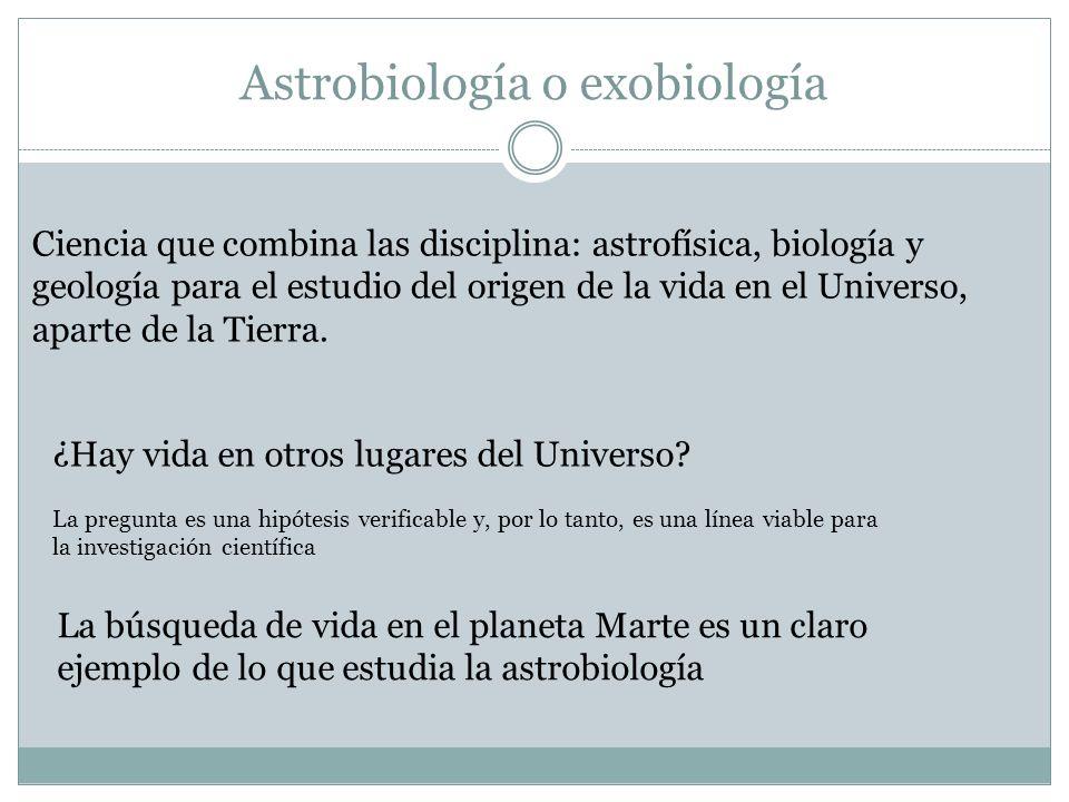 Astrobiología o exobiología Ciencia que combina las disciplina: astrofísica, biología y geología para el estudio del origen de la vida en el Universo,