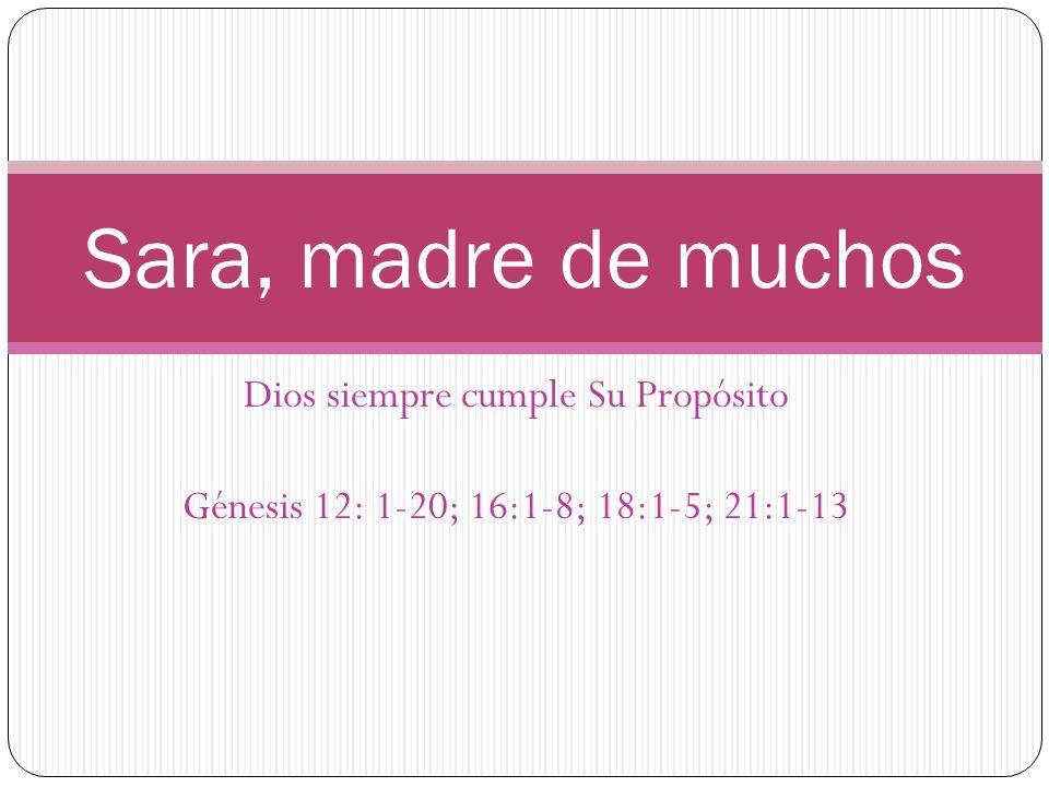 Dios siempre cumple Su Propósito Génesis 12: 1-20; 16:1-8; 18:1-5; 21:1-13 Sara, madre de muchos