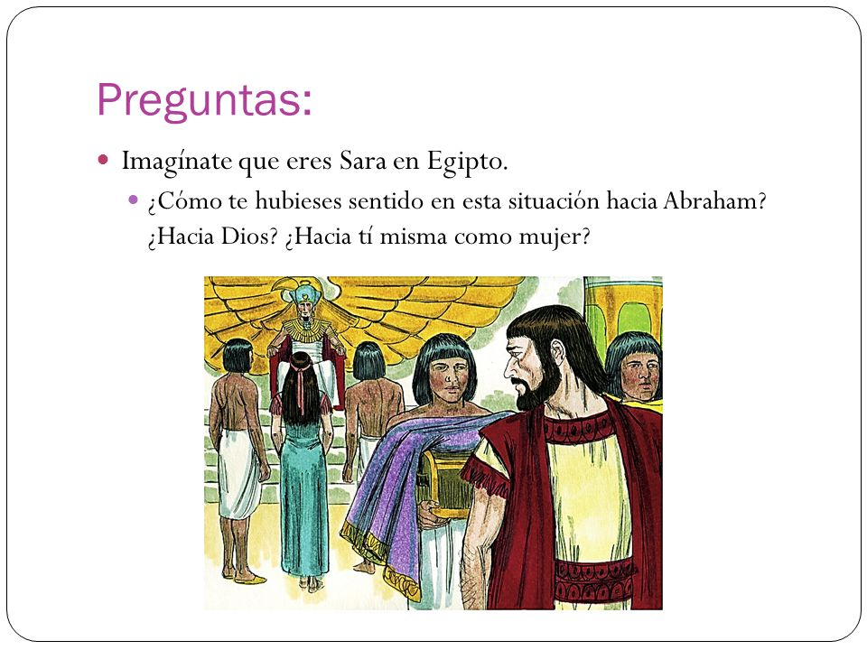 Preguntas: Imagínate que eres Sara en Egipto. ¿Cómo te hubieses sentido en esta situación hacia Abraham? ¿Hacia Dios? ¿Hacia tí misma como mujer?