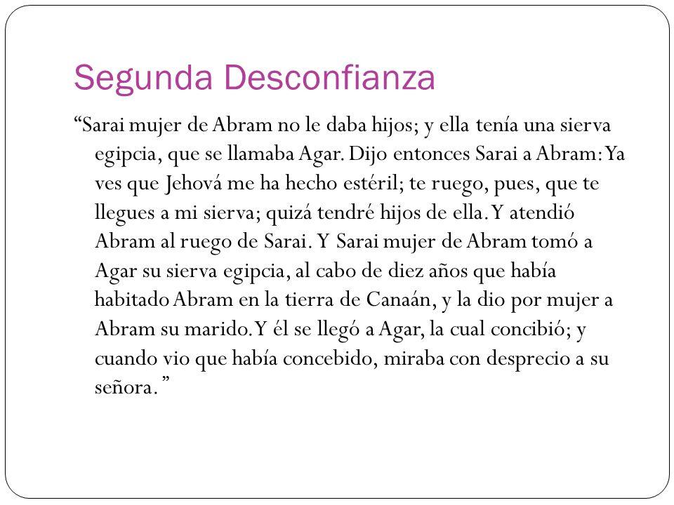 Segunda Desconfianza Sarai mujer de Abram no le daba hijos; y ella tenía una sierva egipcia, que se llamaba Agar. Dijo entonces Sarai a Abram: Ya ves