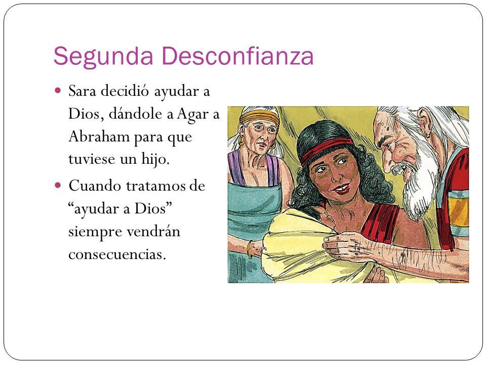 Segunda Desconfianza Sara decidió ayudar a Dios, dándole a Agar a Abraham para que tuviese un hijo.