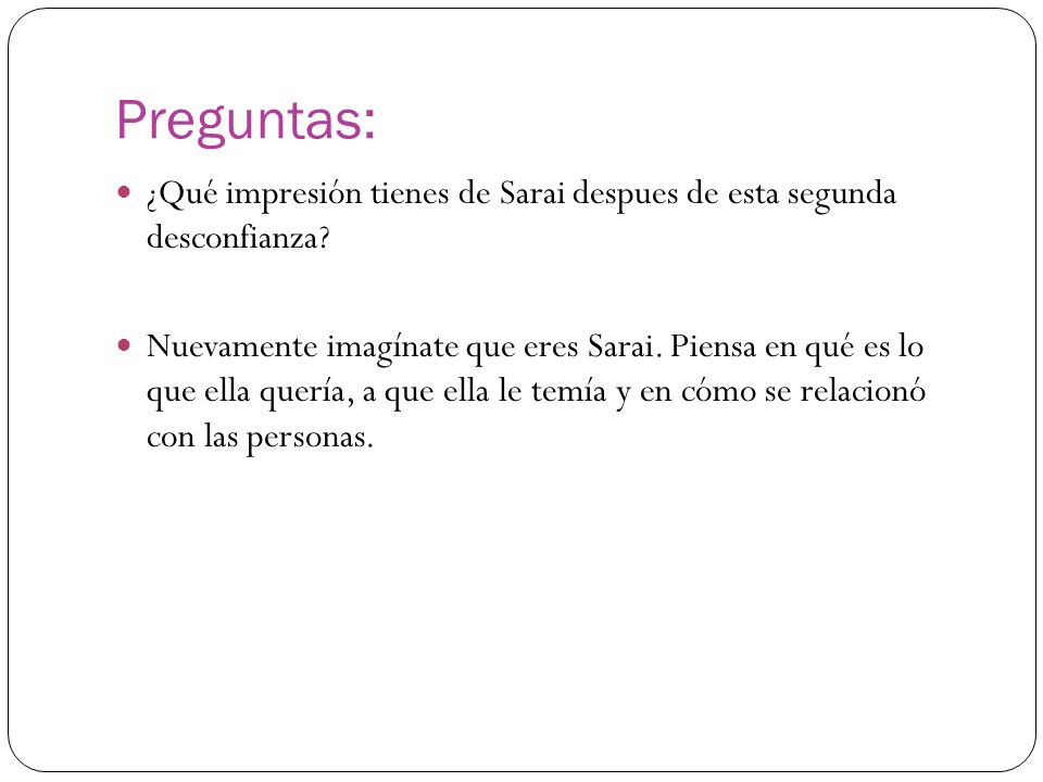 Preguntas: ¿Qué impresión tienes de Sarai despues de esta segunda desconfianza? Nuevamente imagínate que eres Sarai. Piensa en qué es lo que ella quer