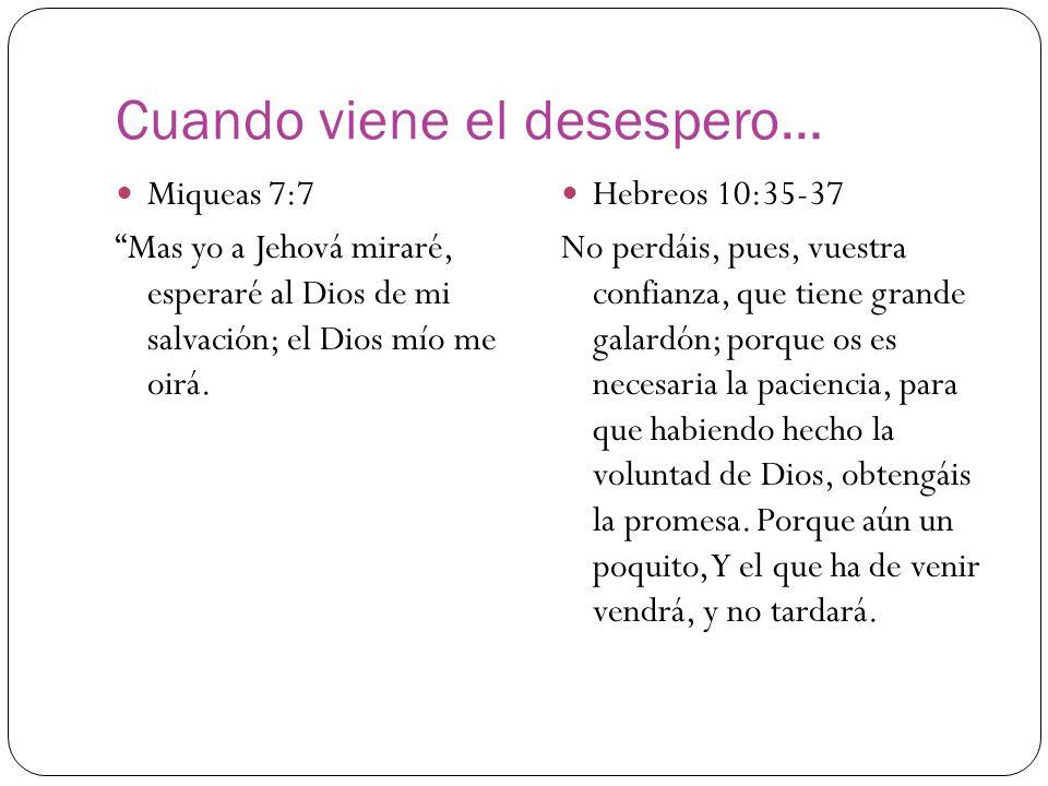 Cuando viene el desespero… Miqueas 7:7 Mas yo a Jehová miraré, esperaré al Dios de mi salvación; el Dios mío me oirá. Hebreos 10:35-37 No perdáis, pue