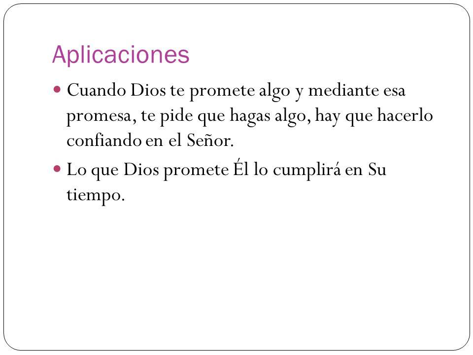 Aplicaciones Cuando Dios te promete algo y mediante esa promesa, te pide que hagas algo, hay que hacerlo confiando en el Señor. Lo que Dios promete Él