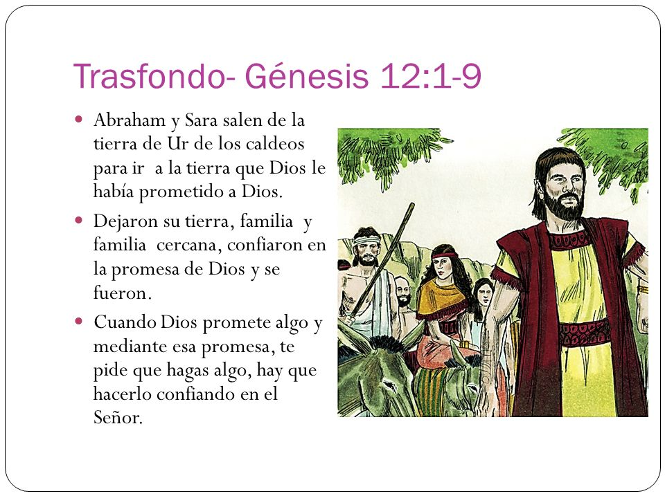 Trasfondo- Génesis 12:1-9 Abraham y Sara salen de la tierra de Ur de los caldeos para ir a la tierra que Dios le había prometido a Dios. Dejaron su ti
