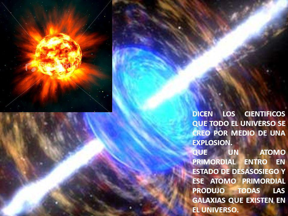 DICEN LOS CIENTIFICOS QUE TODO EL UNIVERSO SE CREO POR MEDIO DE UNA EXPLOSION.