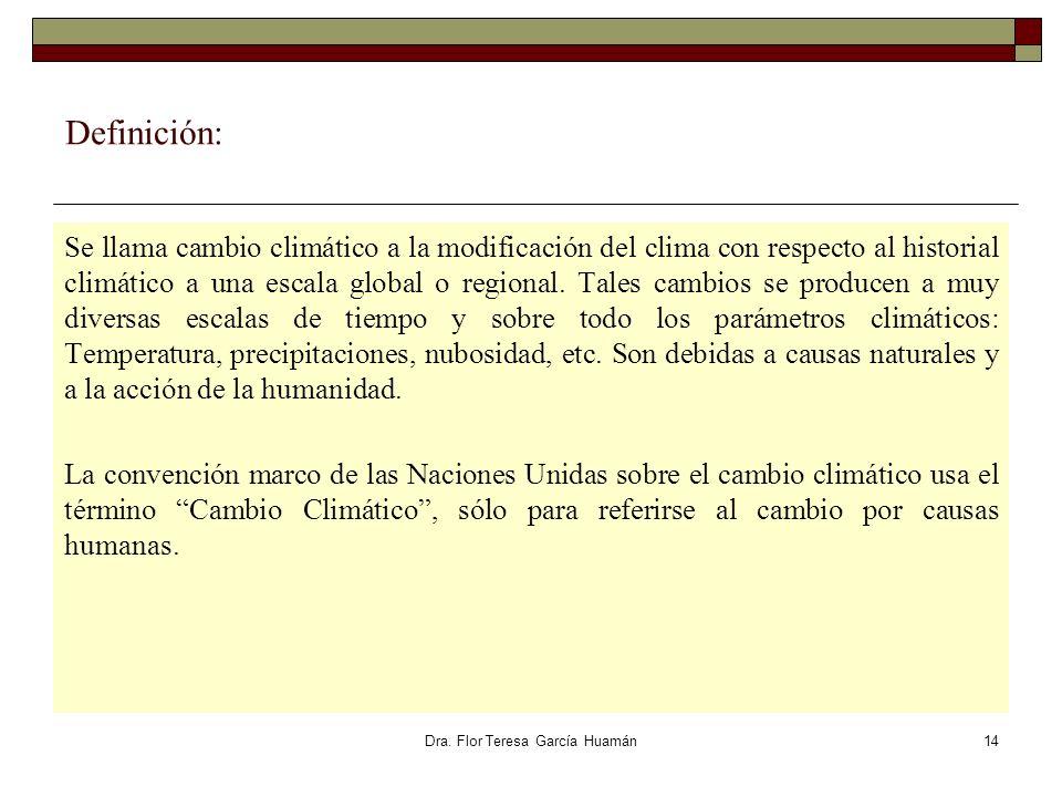 Dra. Flor Teresa García Huamán Definición: Se llama cambio climático a la modificación del clima con respecto al historial climático a una escala glob