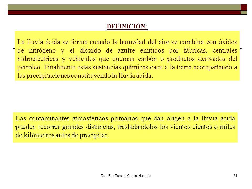 Dra. Flor Teresa García Huamán DEFINICIÓN: La lluvia ácida se forma cuando la humedad del aire se combina con óxidos de nitrógeno y el dióxido de azuf