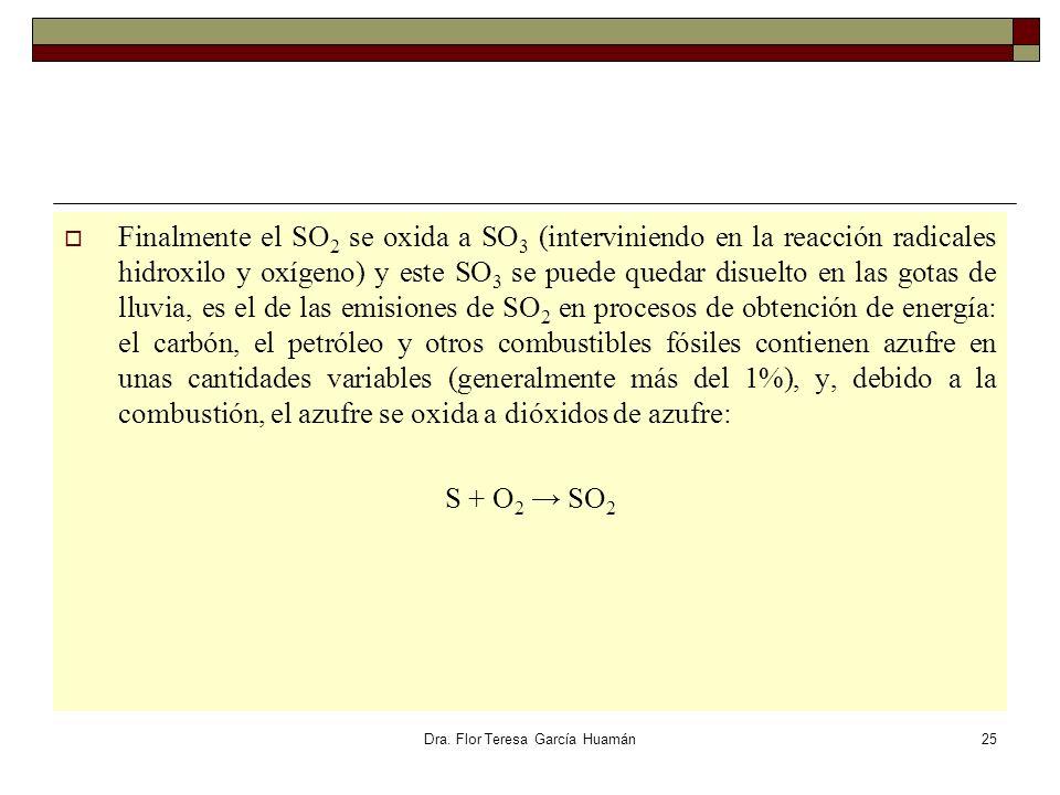 Dra. Flor Teresa García Huamán Finalmente el SO 2 se oxida a SO 3 (interviniendo en la reacción radicales hidroxilo y oxígeno) y este SO 3 se puede qu