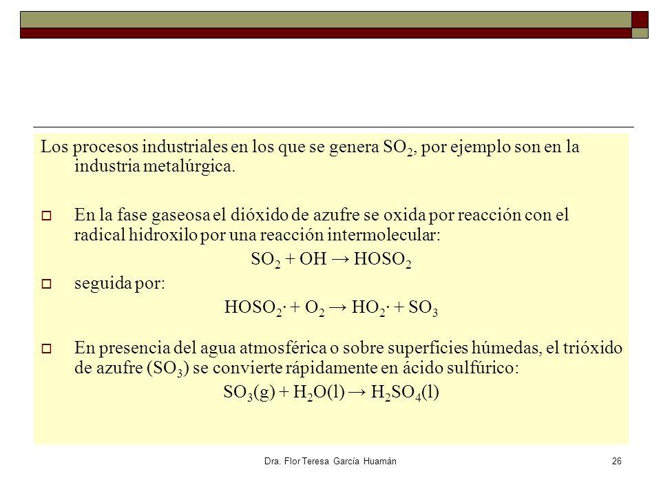 Dra. Flor Teresa García Huamán Los procesos industriales en los que se genera SO 2, por ejemplo son en la industria metalúrgica. En la fase gaseosa el