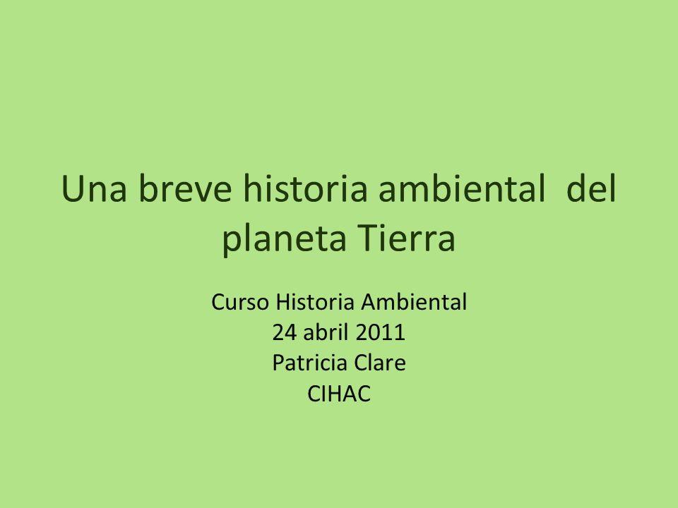 Una breve historia ambiental del planeta Tierra Curso Historia Ambiental 24 abril 2011 Patricia Clare CIHAC
