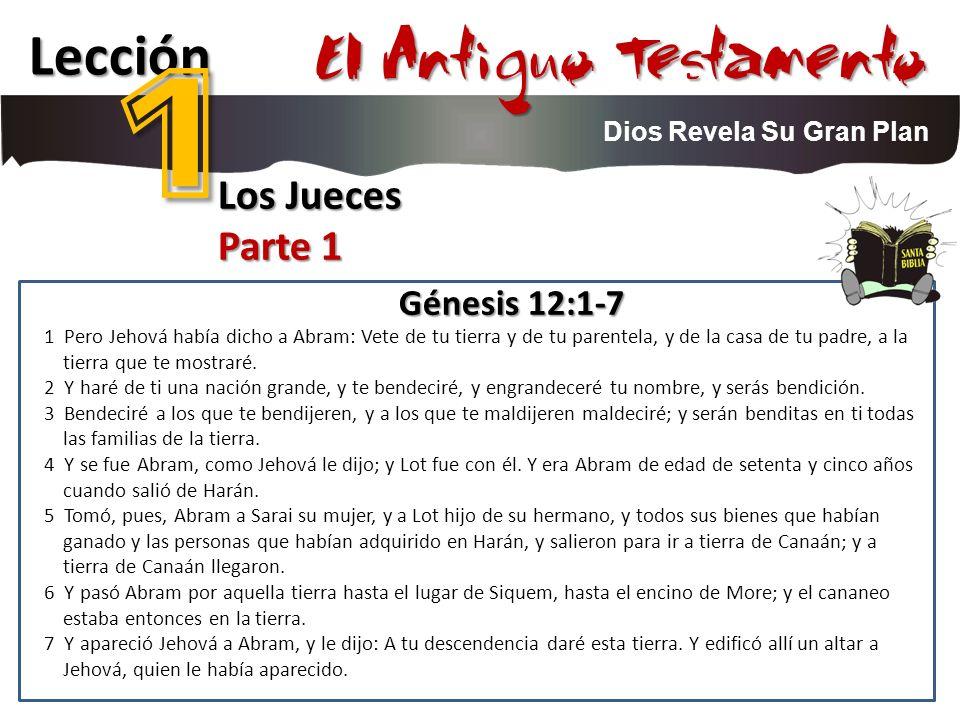 Lección 1 El Antiguo Testamento Dios Revela Su Gran Plan Los Jueces Parte 1 Génesis 12:1-7 1 Pero Jehová había dicho a Abram: Vete de tu tierra y de tu parentela, y de la casa de tu padre, a la tierra que te mostraré.