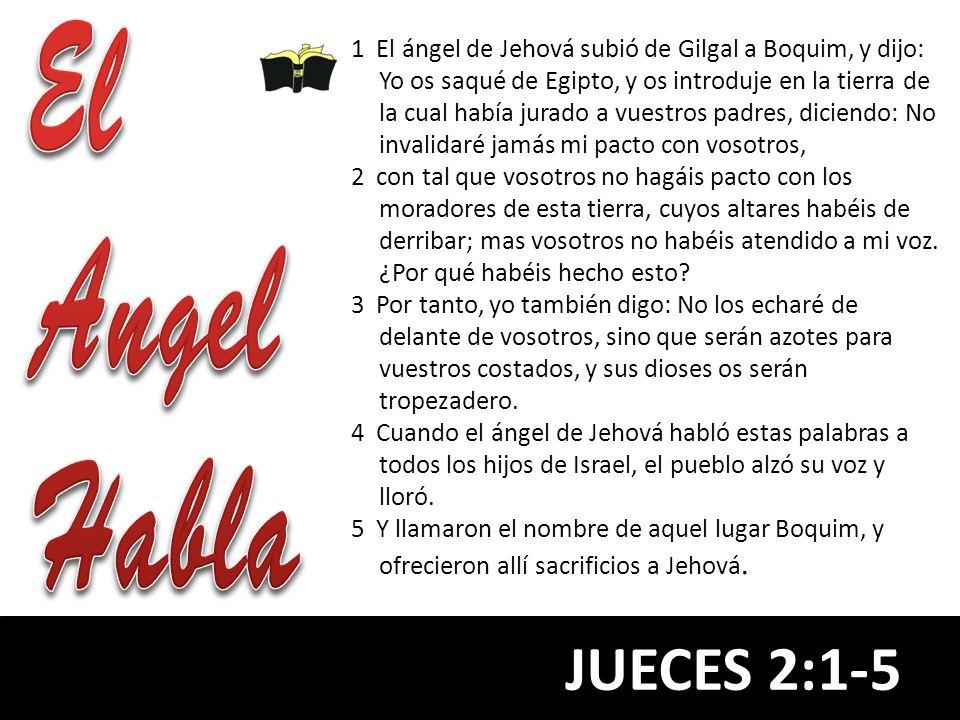 JUECES 2:1-5 1 El ángel de Jehová subió de Gilgal a Boquim, y dijo: Yo os saqué de Egipto, y os introduje en la tierra de la cual había jurado a vuest