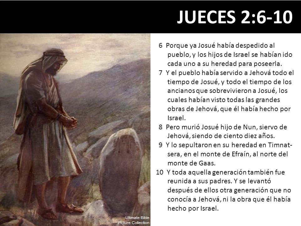 JUECES 2:6-10 6 Porque ya Josué había despedido al pueblo, y los hijos de Israel se habían ido cada uno a su heredad para poseerla. 7 Y el pueblo habí